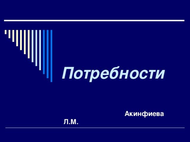 Потребности    Акинфиева Л.М.