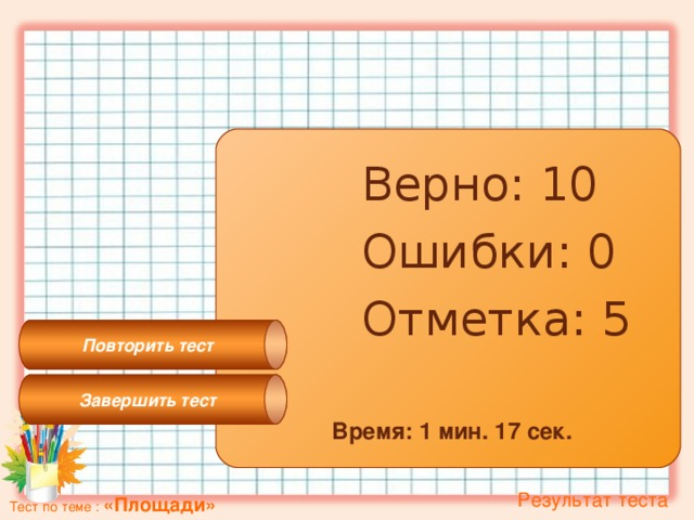 Завершить тест Повторить тест Верно: 10 Ошибки: 0 Отметка: 5 Время: 1 мин. 17 сек.  Результат теста Тест по теме : «Площади»
