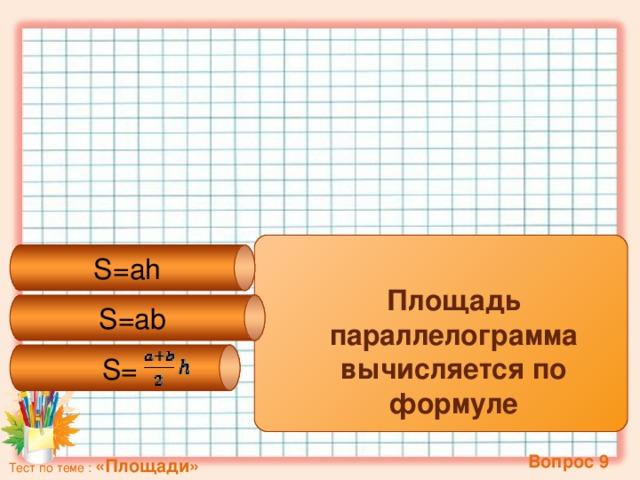 S= S=ab S=ah Площадь параллелограмма вычисляется по формуле   Вопрос 9 Тест по теме : «Площади»