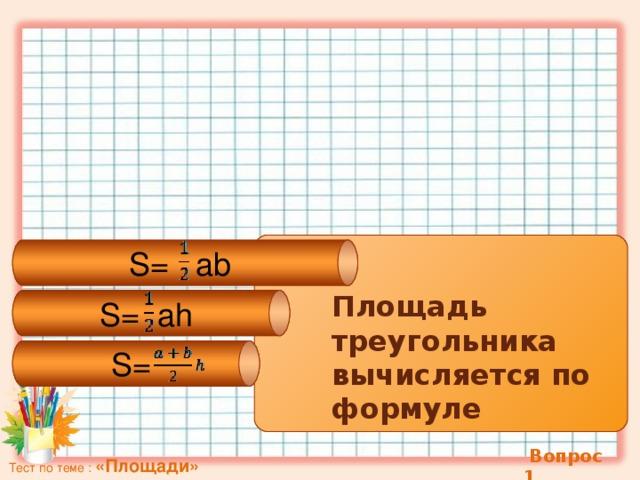 S=  ab S=  ah S = Площадь треугольника вычисляется по формуле  Вопрос 1 Тест по теме : «Площади»
