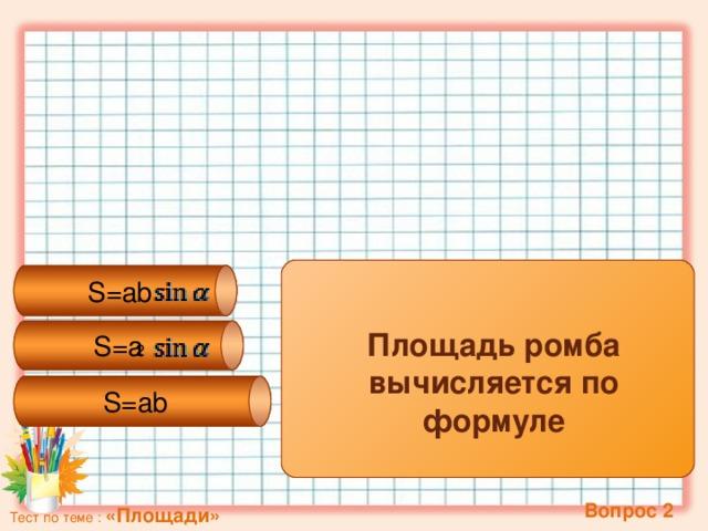 S=a 2 S=ab  S=ab Площадь ромба вычисляется по формуле  Вопрос 2 Тест по теме : «Площади»