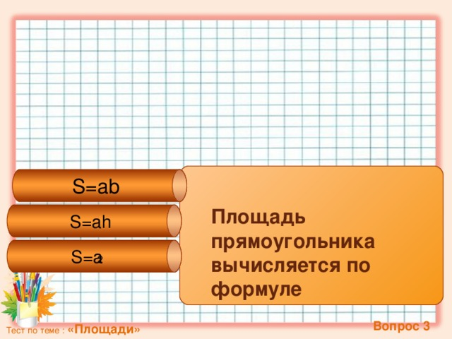 S=ah S=ab S=a 2  Площадь прямоугольника вычисляется по формуле  Вопрос 3 Тест по теме : «Площади»