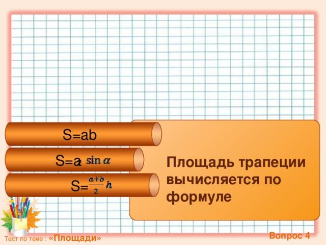 S=a 2 S=ab  S= Площадь трапеции вычисляется по формуле  Вопрос 4 Тест по теме : «Площади»