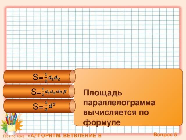 S= S= S= Площадь параллелограмма вычисляется по формуле  Вопрос 5 Тест по теме : «АЛГОРИТМ. ВЕТВЛЕНИЕ В АЛГОРИТМЕ»