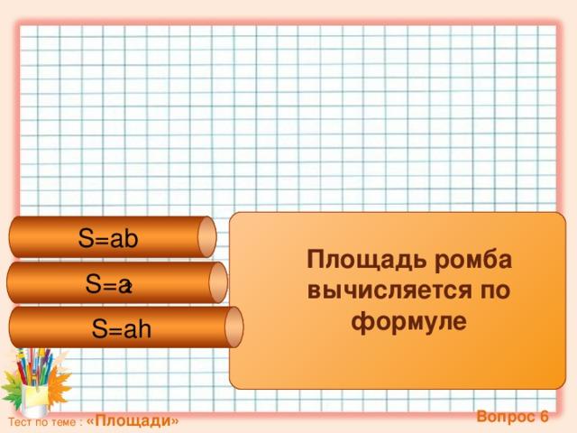 S=ab S=a 2 S=ah Площадь ромба вычисляется по формуле   Вопрос 6 Тест по теме : «Площади»