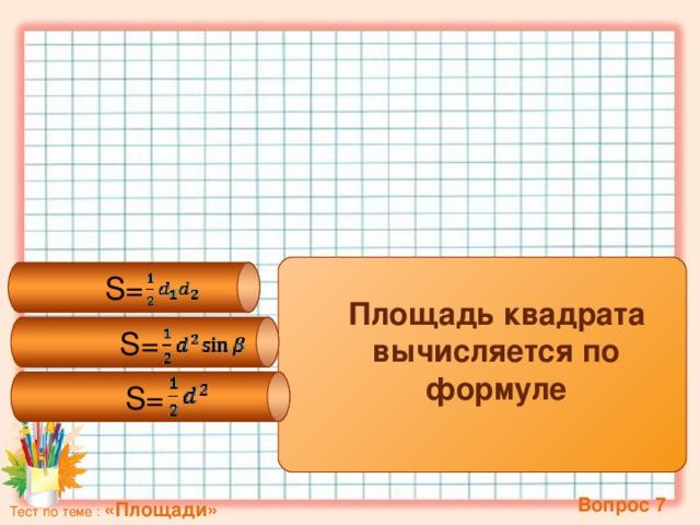S= S= S= Площадь квадрата вычисляется по формуле   Вопрос 7 Тест по теме : «Площади»