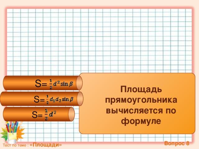 S= S= S=  Площадь прямоугольника вычисляется по формуле   Вопрос 8 Тест по теме : «Площади»