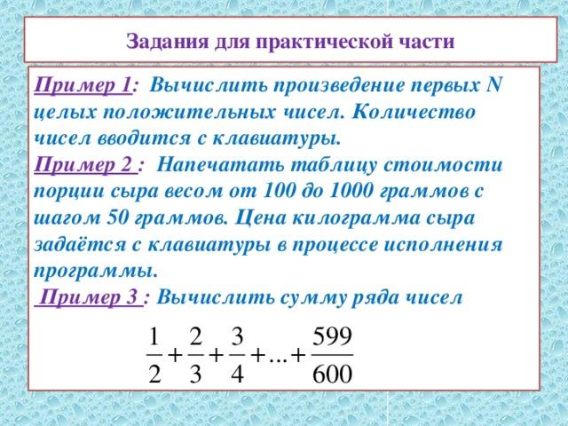 Задания для практической части Пример 1 :   Вычислить произведение первых N целых положительных чисел. Количество чисел вводится с клавиатуры.  Пример 2 : Напечатать таблицу стоимости порции сыра весом от 100 до 1000 граммов с шагом 50 граммов. Цена килограмма сыра задаётся с клавиатуры в процессе исполнения программы.  Пример 3 : Вычислить сумму ряда чисел