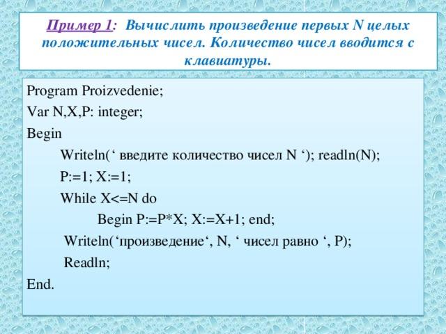 Пример 1 : Вычислить произведение первых N целых положительных чисел. Количество чисел вводится с клавиатуры. Program Proizvedenie; Var N,X,P: integer; Begin  Writeln(' введите количество чисел N '); readln(N);  P:=1; X:=1;  While X Begin P:=P*X; X:=X+1; end;  Writeln('произведение', N, ' чисел равно ', P);  Readln; End.