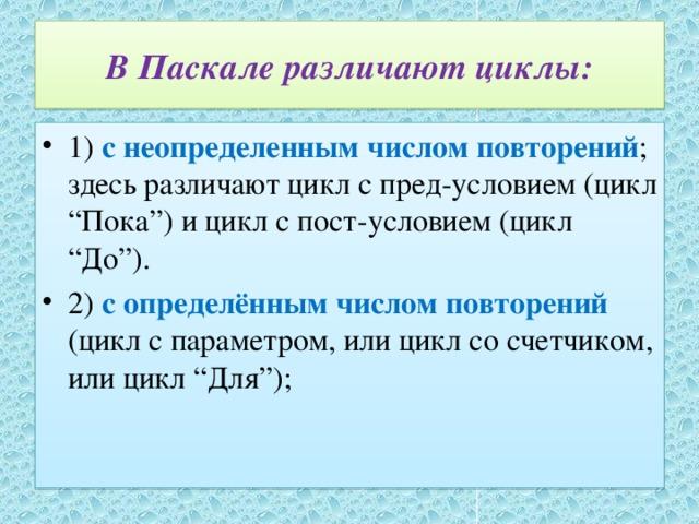 """В Паскале различают циклы: 1) с неопределенным числом повторений ; здесь различают цикл с пред-условием (цикл """"Пока"""") и цикл с пост-условием (цикл """"До""""). 2) с определённым числом повторений (цикл с параметром, или цикл со счетчиком, или цикл """"Для"""");"""