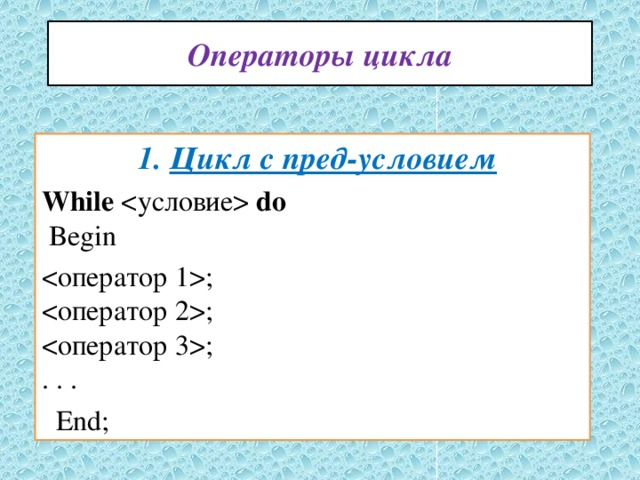 Операторы цикла  1. Цикл с пред-условием While  do   Begin ;  ;  ;  . . .  End;