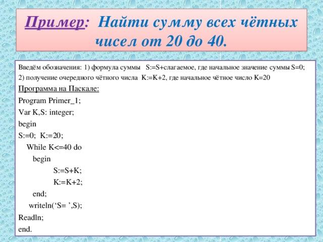 Пример : Найти сумму всех чётных чисел от 20 до 40. Введём обозначения: 1) формула суммы S:=S+слагаемое, где начальное значение суммы S=0; 2) получение очередного чётного числа K:=K+2, где начальное чётное число K=20 Программа на Паскале: Program Primer_1; Var K,S: integer; begin S:=0; K:=20;  While K begin  S:=S+K;  K:=K+2;  end;  writeln('S= ',S); Readln; end.