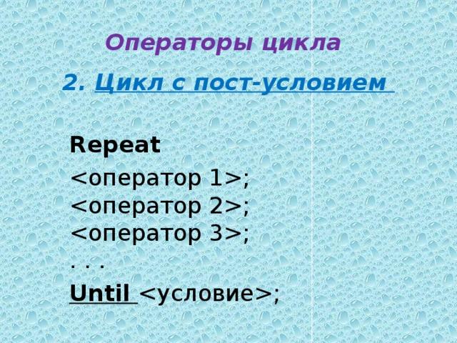 Операторы цикла 2.  Цикл с пост-условием  Repeat ;  ;  ;  . . . Until  ;