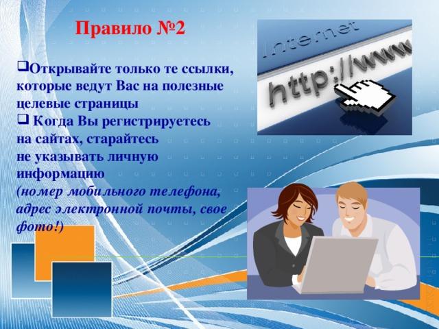 Правило №2 Открывайте только те ссылки, которые ведут Вас на полезные целевые страницы  Когда Вырегистрируетесь насайтах, старайтесь неуказывать личную информацию (номер мобильного телефона, адрес электронной почты, свое фото!)