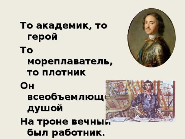 То академик, то герой То мореплаватель, то плотник Он всеобъемлющей душой На троне вечный был работник.  А.С.Пушкин