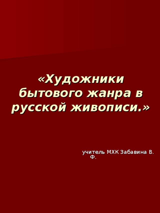 «Художники бытового жанра в русской живописи.» учитель МХК Забавина В. Ф.