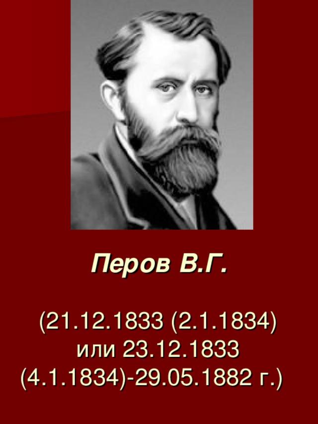 Перов В.Г.   (21.12.1833 (2.1.1834) или 23.12.1833 (4.1.1834)-29.05.1882 г.)