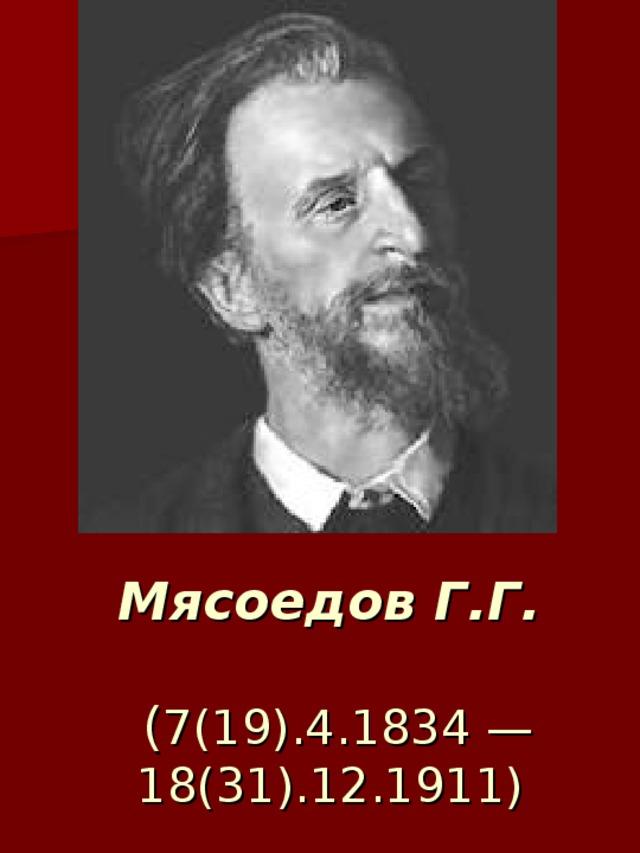 Мясоедов Г.Г.   ( 7(19).4.1834 — 18(31).12.1911)