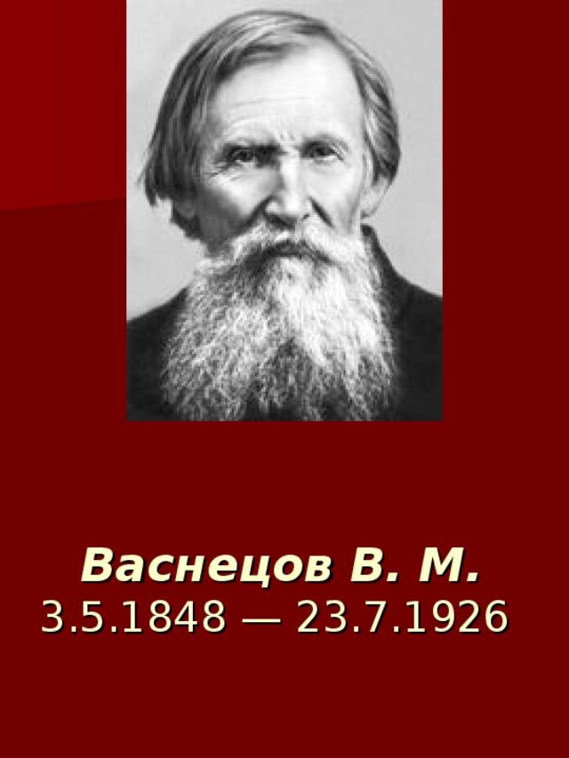 Васнецов В. М. 3.5.1848 — 23.7.1926