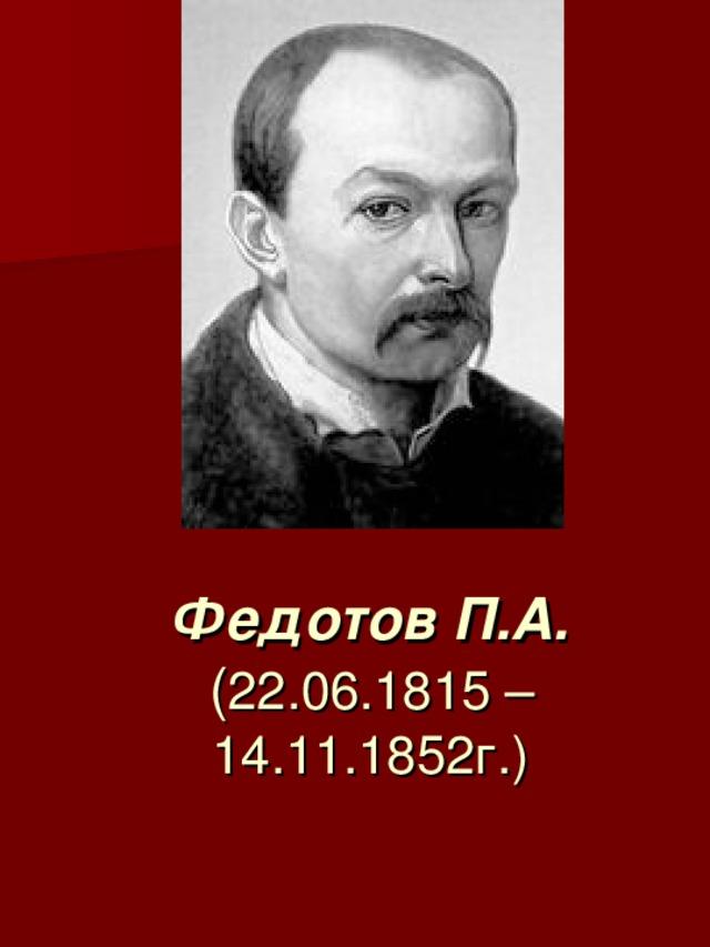 Федотов П.А.  ( 22.06.1815 –  14.11.1852г.)
