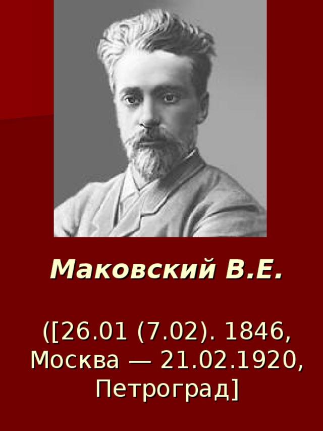 Маковский В.Е.   ([26.01 (7.02). 1846, Москва — 21.02.1920, Петроград]
