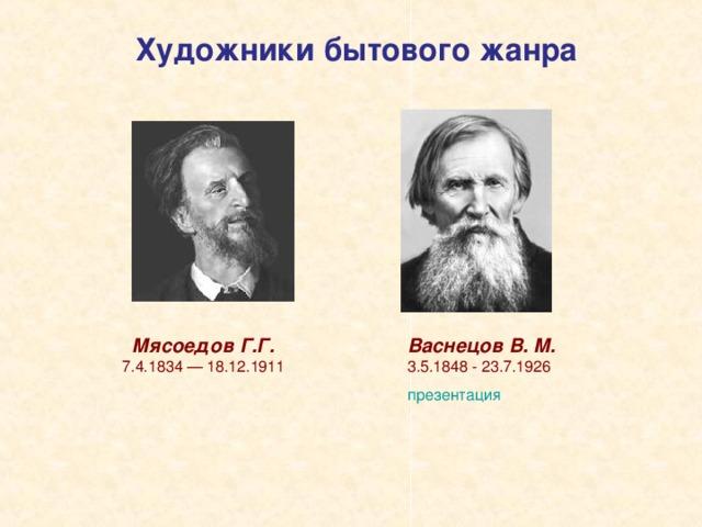 Художники бытового жанра Мясоедов Г.Г.  7.4.1834 — 18.12.1911   Васнецов В. М.  3.5.1848 - 23.7.1926 презентация