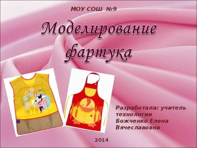 МОУ СОШ №9 Разработала: учитель технологии Божченко Елена Вячеславовна 2014