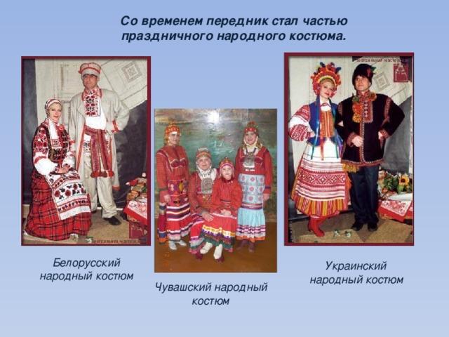 Со временем передник стал частью праздничного народного костюма. Белорусский народный костюм Украинский народный костюм Чувашский народный костюм