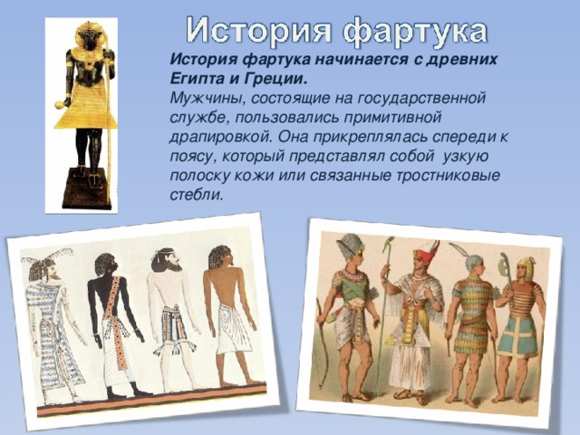 История фартука начинается с древних Египта и Греции. Мужчины, состоящие на государственной службе, пользовались примитивной драпировкой. Она прикреплялась спереди к поясу, который представлял собой узкую полоску кожи или связанные тростниковые стебли.