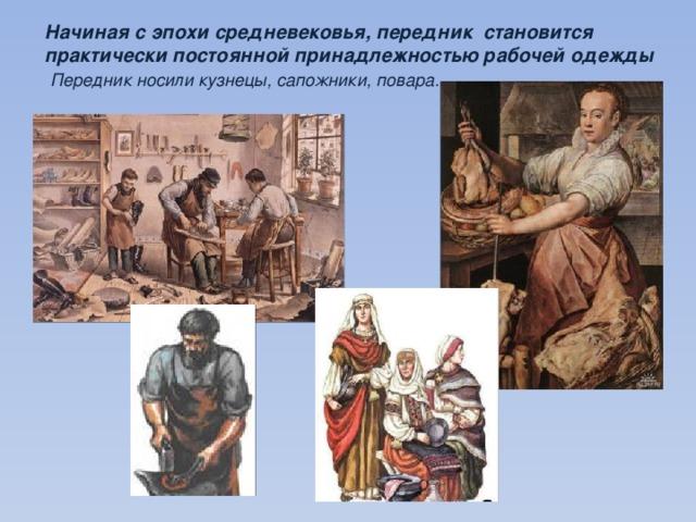 Начиная с эпохи средневековья, передник становится практически постоянной принадлежностью рабочей одежды  Передник носили кузнецы, сапожники, повара…
