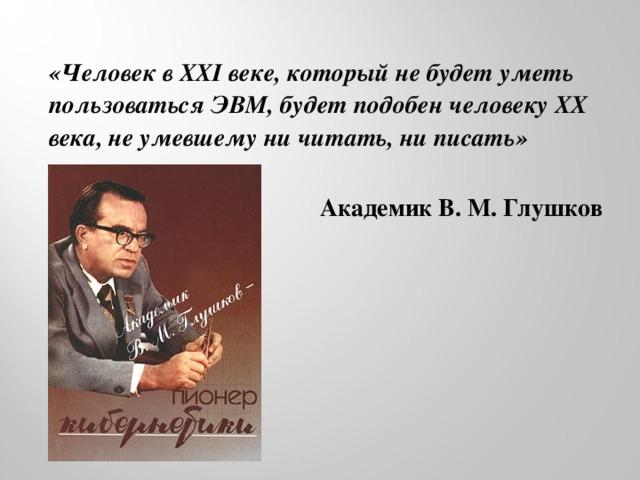 «Человек вXXI веке, который не будет уметь пользоваться ЭВМ, будет подобен человеку ХХ века, не умевшему ни читать, ни писать»    Академик В. М. Глушков