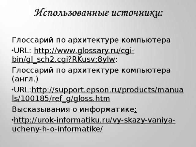 Глоссарий по архитектуре компьютера URL: http://www.glossary.ru/cgi-bin/gl_sch2.cgi?RKusv;8ylw : Глоссарий по архитектуре компьютера (англ.) URL: http://support.epson.ru/products/manuals/100185/ref_g/gloss.htm Высказывания о информатике :