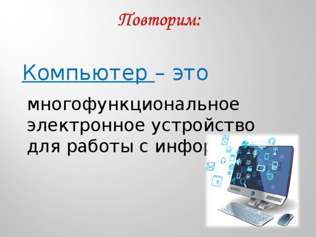 Компьютер – это многофункциональное электронное устройство для работы с информацией.