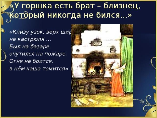 «У горшка есть брат – близнец, который никогда не бился...»   «Книзу узок, верх широк, не кастрюля … Был на базаре, очутился на пожаре. Огня не боится, в нём каша томится»