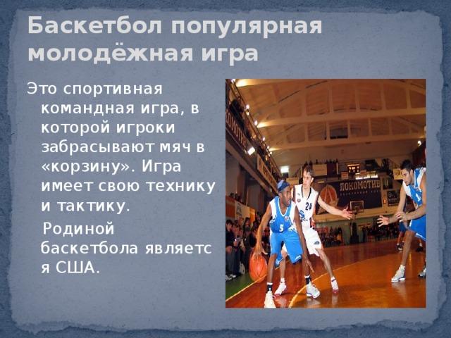 Баскетбол популярная молодёжная игра Это спортивная командная игра, в которой игроки забрасывают мяч в «корзину».  Игра имеет свою технику и тактику.  Родиной баскетболаявляется США.