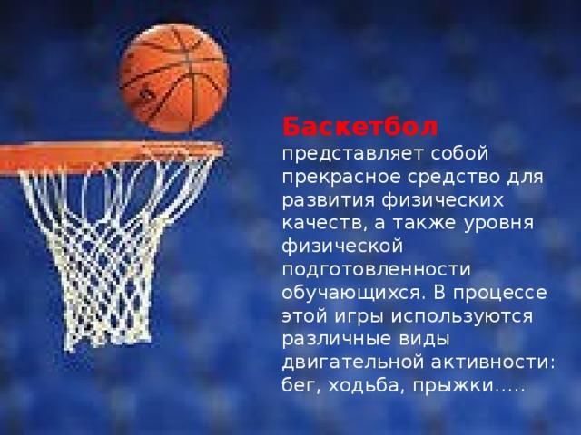 Баскетбол представляет собой прекрасное средство для развития физических качеств, а также уровня физической подготовленности обучающихся. В процессе этой игры используются различные виды двигательной активности: бег, ходьба, прыжки…..