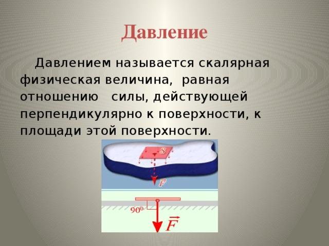 Давление  Давлением называется скалярная физическая величина, равная отношению силы, действующей перпендикулярно к поверхности, к площади этой поверхности.