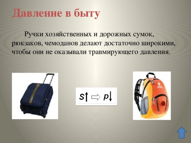 Давление в быту  Ручки хозяйственных и дорожных сумок, рюкзаков, чемоданов делают достаточно широкими, чтобы они не оказывали травмирующего давления.