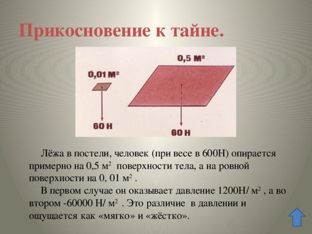 Прикосновение к тайне. Лёжа в постели, человек (при весе в 600Н) опирается примерно на 0,5 м 2 поверхности тела, а на ровной поверхности на 0, 01 м 2 . В первом случае он оказывает давление 1200Н/ м 2 , а во втором -60000 Н/ м 2 . Это различие в давлении и ощущается как «мягко» и «жёстко».