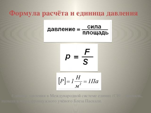 Формула расчёта и единица давления  Единица давления в Международной системе единиц (СИ) – паскаль, названа в честь французского учёного Блеза Паскаля.