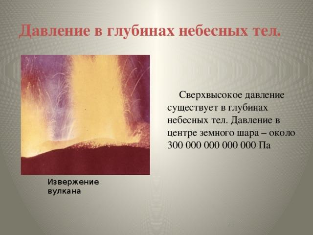 Давление в глубинах небесных тел. Сверхвысокое давление существует в глубинах небесных тел. Давление в центре земного шара – около 300 000 000 000 000 Па Извержение вулкана