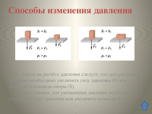 Способы изменения давления Из формулы расчёта давления следует, что для увеличения давления необходимо увеличить силу давления (F) или уменьшить площадь опоры (S). Соответственно, для уменьшения давления необходимо уменьшить силу давления или увеличить площадь опоры.