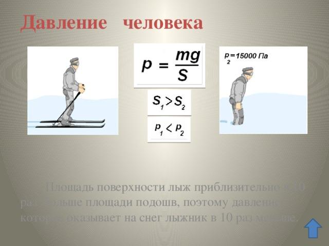Давление человека  Площадь поверхности лыж приблизительно в 10 раз больше площади подошв, поэтому давление, которое оказывает на снег лыжник в 10 раз меньше.