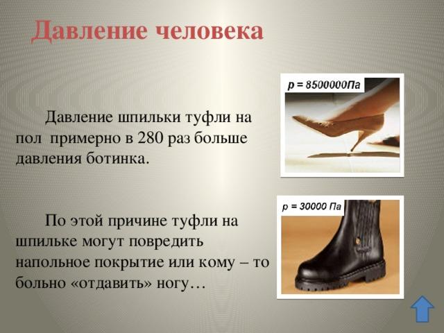 Давление человека  Давление шпильки туфли на пол примерно в 280 раз больше давления ботинка.  По этой причине туфли на шпильке могут повредить напольное покрытие или кому – то больно «отдавить» ногу…