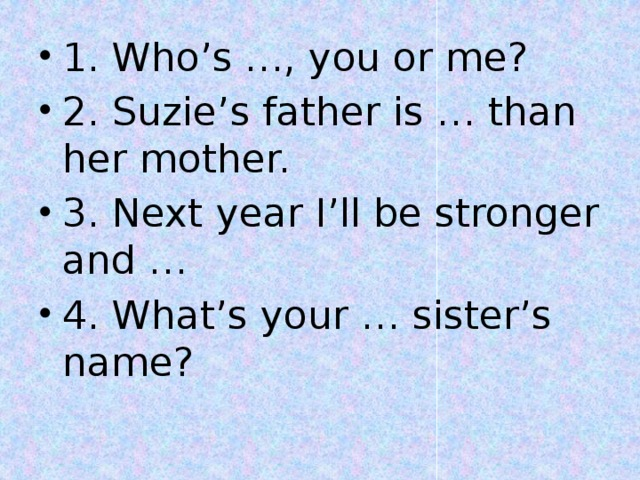 1. Who's …, you or me? 2. Suzie's father is … than her mother. 3. Next year I'll be stronger and … 4. What's your … sister's name?