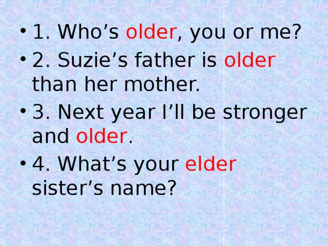 1. Who's older , you or me? 2. Suzie's father is older than her mother. 3. Next year I'll be stronger and older . 4. What's your elder sister's name?