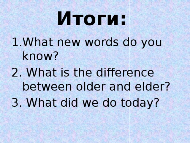 Итоги: What new words do you know? 2. What is the difference between older and elder? 3. What did we do today?