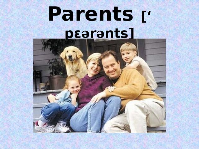 Parents [' pε ə r ə nts]
