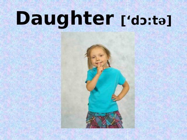 Daughter ['dɔ:t ə ]