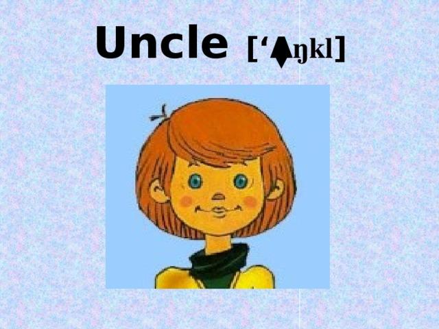 Uncle ['Λ ŋkl ]